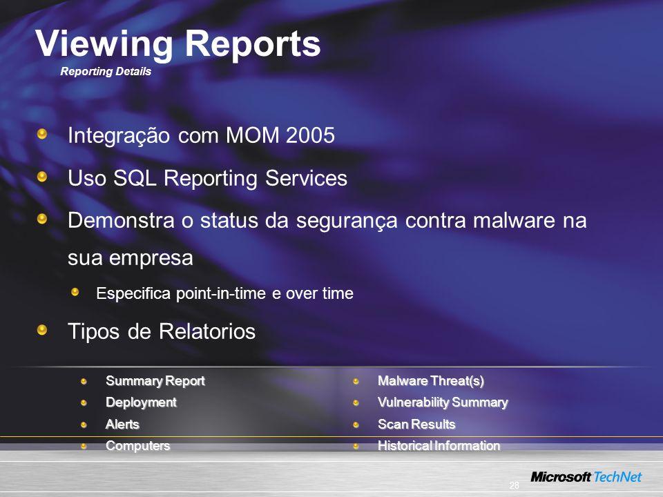 28 Viewing Reports Reporting Details Integração com MOM 2005 Uso SQL Reporting Services Demonstra o status da segurança contra malware na sua empresa Especifica point-in-time e over time Tipos de Relatorios Malware Threat(s) Vulnerability Summary Scan Results Historical Information Summary Report DeploymentAlertsComputers