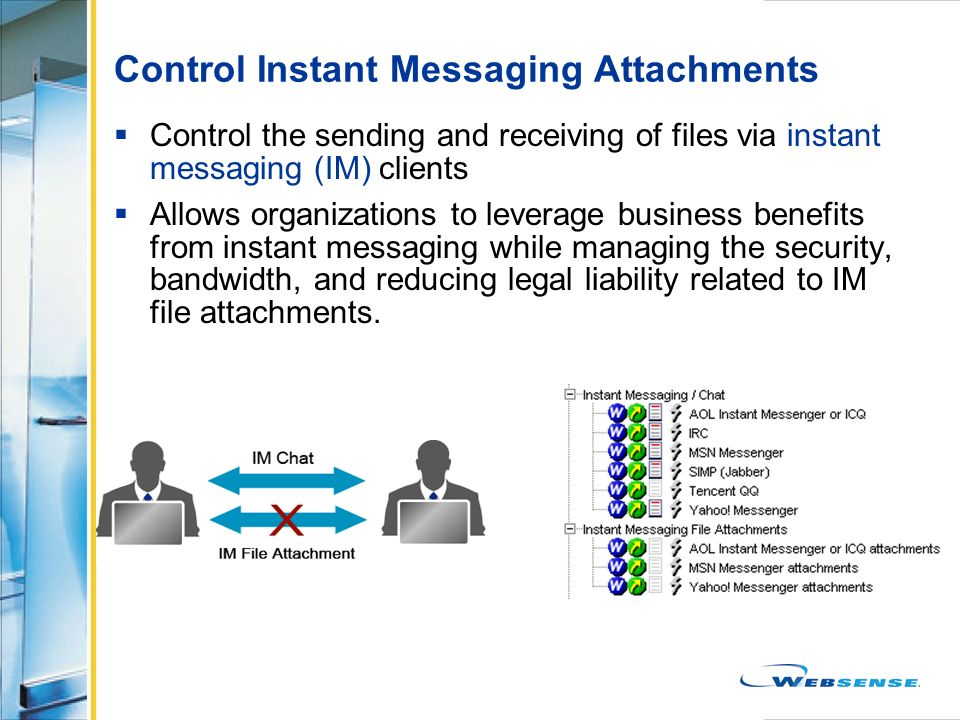 Control Instant Messaging Attachments Control the sending and receiving of files via instant messaging (IM) clients Allows organizations to leverage b