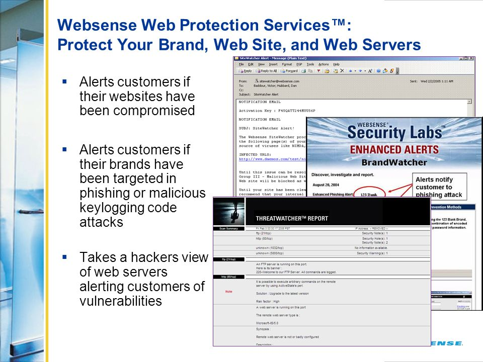 Websense Web Protection Services: Protect Your Brand, Web Site, and Web Servers Alerts customers if their websites have been compromised Alerts custom