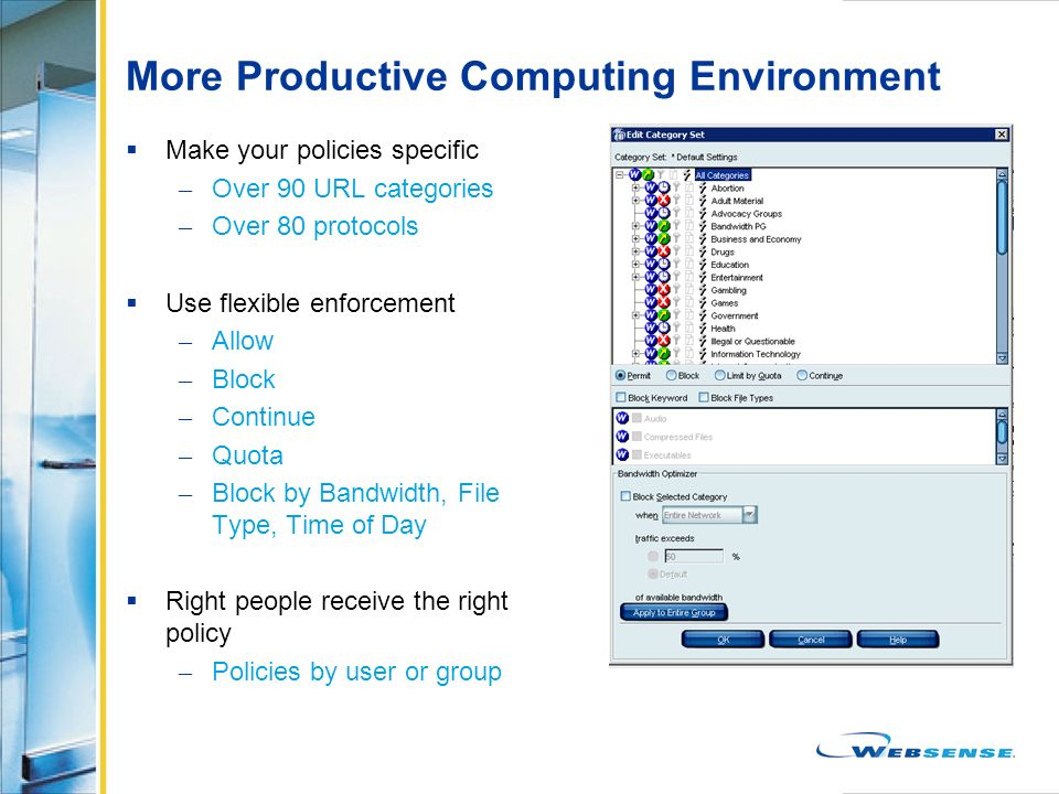 More Productive Computing Environment Make your policies specific – Over 90 URL categories – Over 80 protocols Use flexible enforcement – Allow – Bloc