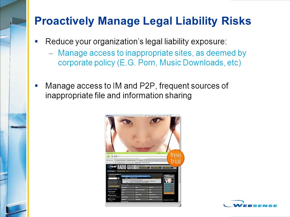 Proactively Manage Legal Liability Risks Reduce your organizations legal liability exposure: – Manage access to inappropriate sites, as deemed by corp