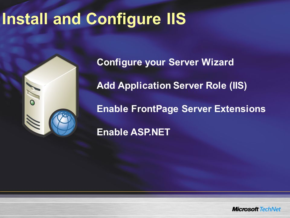 Install and Configure IIS Configure your Server Wizard Add Application Server Role (IIS) Enable FrontPage Server Extensions Enable ASP.NET
