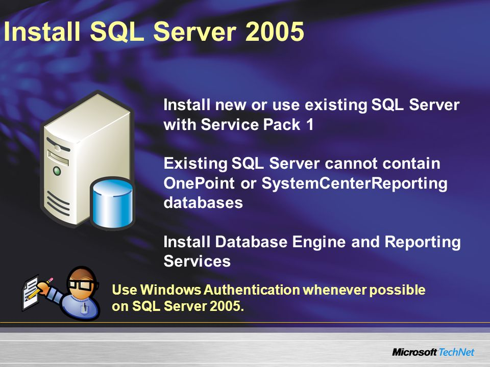Install SQL Server 2005 Install new or use existing SQL Server with Service Pack 1 Existing SQL Server cannot contain OnePoint or SystemCenterReporting databases Install Database Engine and Reporting Services Use Windows Authentication whenever possible on SQL Server 2005.