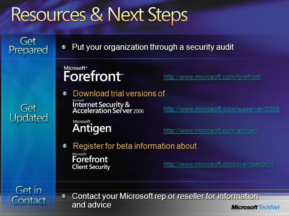 http://www.microsoft.com/isaserver/2006 http://www.microsoft.com/clientsecurity http://www.microsoft.com/antigen Put your organization through a security audit Contact your Microsoft rep or reseller for information and advice http://www.microsoft.com/forefront Download trial versions of Register for beta information about