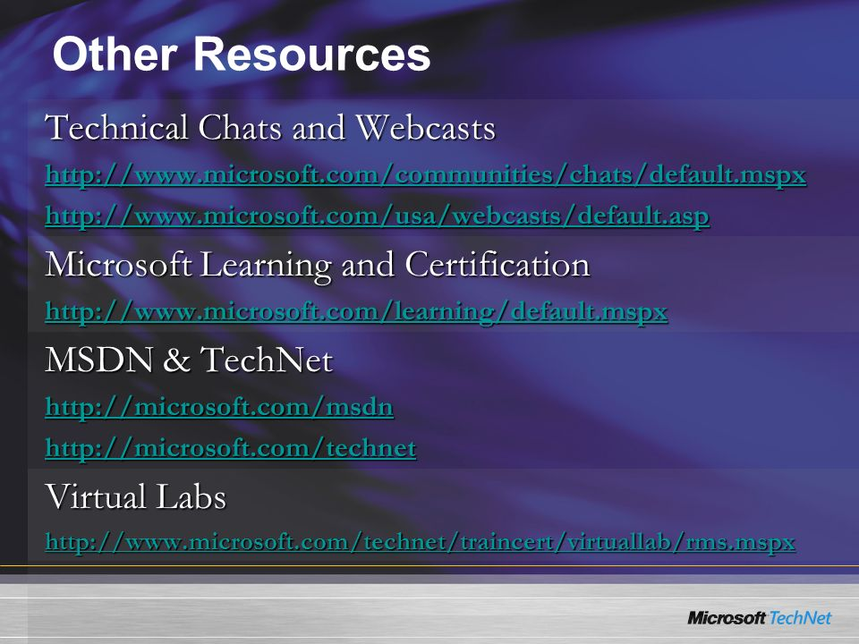 Other Resources Technical Chats and Webcasts http://www.microsoft.com/communities/chats/default.mspx http://www.microsoft.com/usa/webcasts/default.asp Microsoft Learning and Certification http://www.microsoft.com/learning/default.mspx MSDN & TechNet http://microsoft.com/msdn http://microsoft.com/technet Virtual Labs http://www.microsoft.com/technet/traincert/virtuallab/rms.mspx