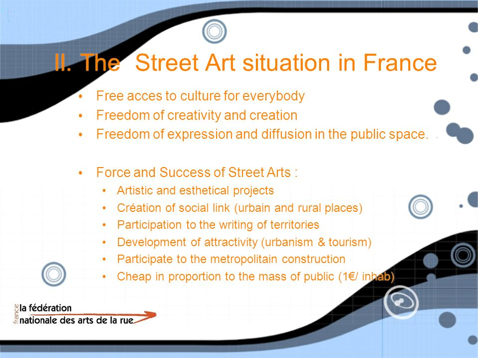 II. The Street Art situation in France Free acces to culture for everybody Freedom of creativity and creation Freedom of expression and diffusion in t