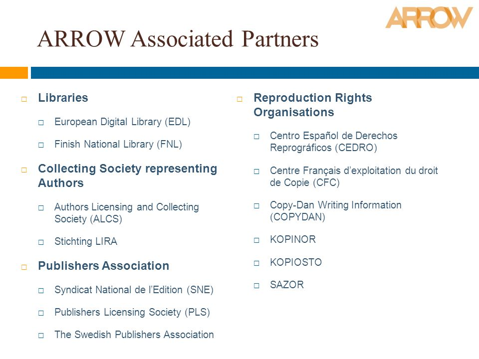 ARROW Associated Partners Libraries European Digital Library (EDL) Finish National Library (FNL) Collecting Society representing Authors Authors Licensing and Collecting Society (ALCS) Stichting LIRA Publishers Association Syndicat National de lEdition (SNE) Publishers Licensing Society (PLS) The Swedish Publishers Association Reproduction Rights Organisations Centro Español de Derechos Reprográficos (CEDRO) Centre Français dexploitation du droit de Copie (CFC) Copy-Dan Writing Information (COPYDAN) KOPINOR KOPIOSTO SAZOR
