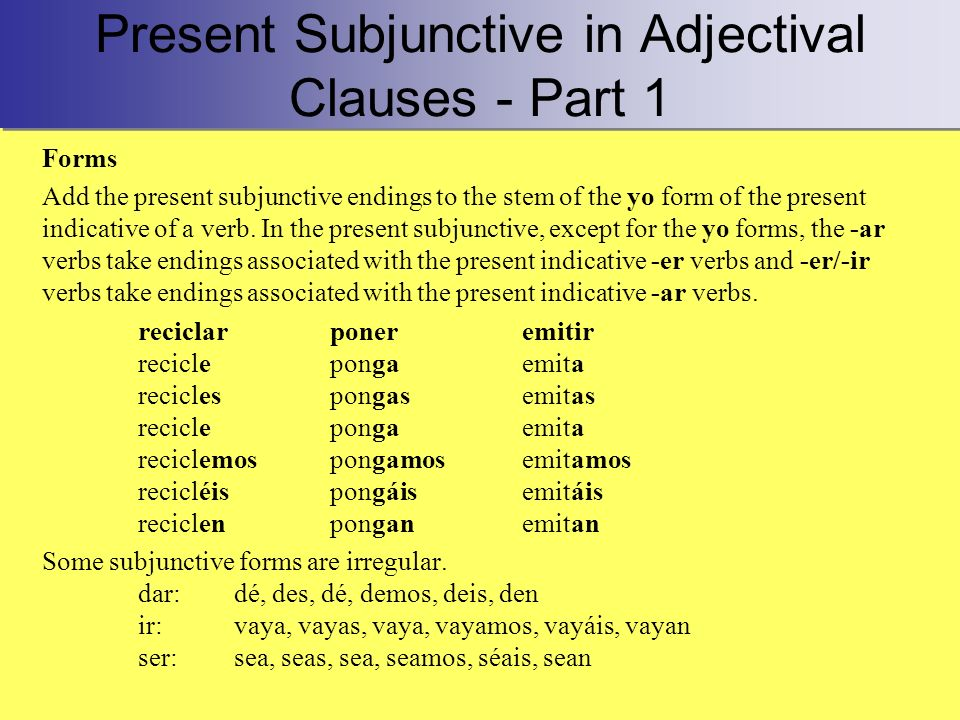 Present Subjunctive in Adjectival Clauses - Part 1 Forms Add the present subjunctive endings to the stem of the yo form of the present indicative of a