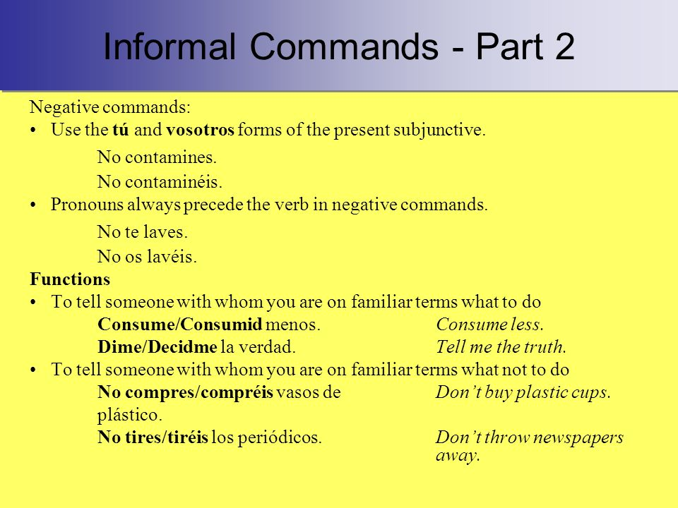 Informal Commands - Part 2 Negative commands: Use the tú and vosotros forms of the present subjunctive. No contamines. No contaminéis. Pronouns always