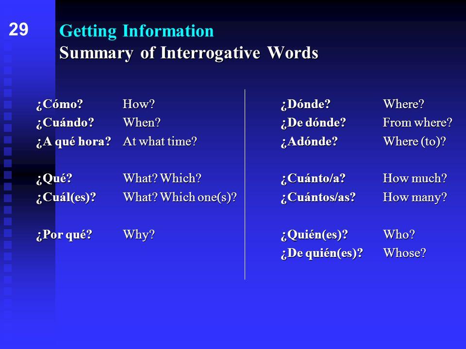 Summary of Interrogative Words Getting Information Summary of Interrogative Words ¿Cómo?How?¿Dónde?Where? ¿Cuándo?When?¿De dónde?From where? ¿A qué ho