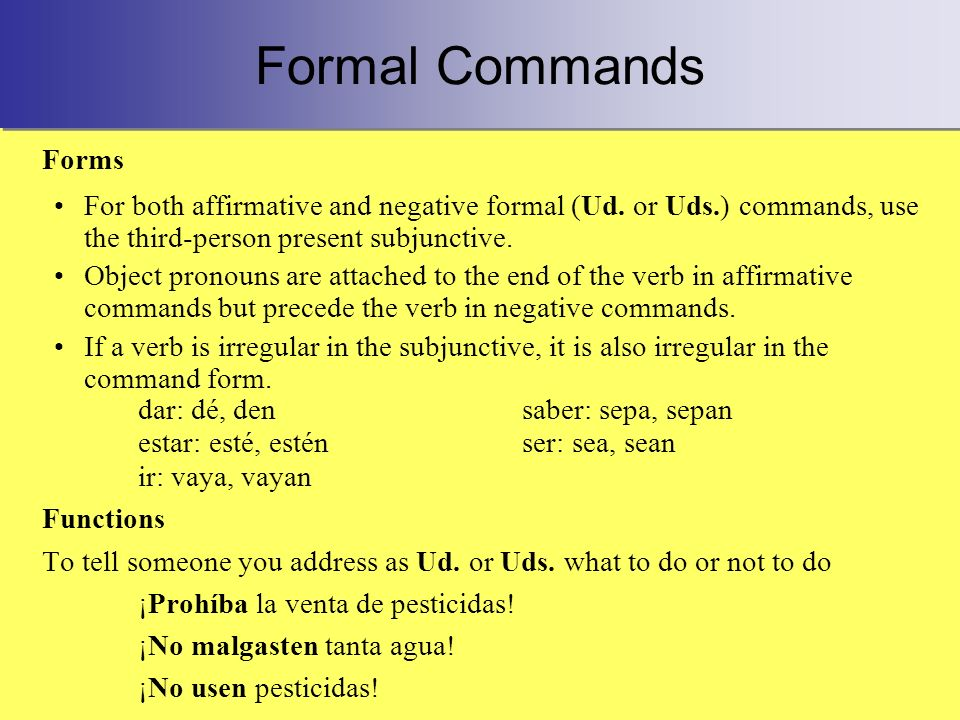 Formal Commands Forms For both affirmative and negative formal (Ud. or Uds.) commands, use the third-person present subjunctive. Object pronouns are a