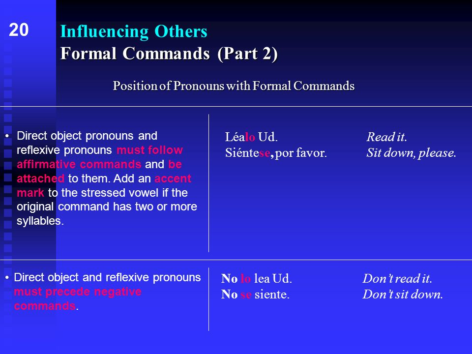 Formal Commands (Part 2) Influencing Others Formal Commands (Part 2) Position of Pronouns with Formal Commands 20 Direct object pronouns and reflexive pronouns must follow affirmative commands and be attached to them.