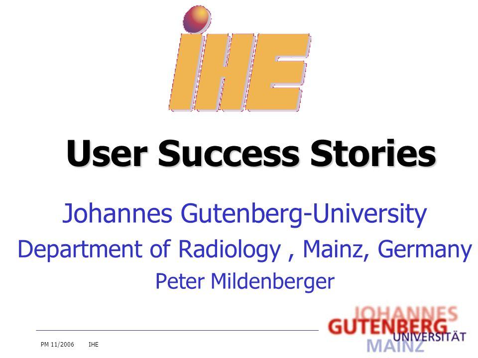 PM 11/2006IHE Johannes Gutenberg-University Department of Radiology, Mainz, Germany Peter Mildenberger User Success Stories