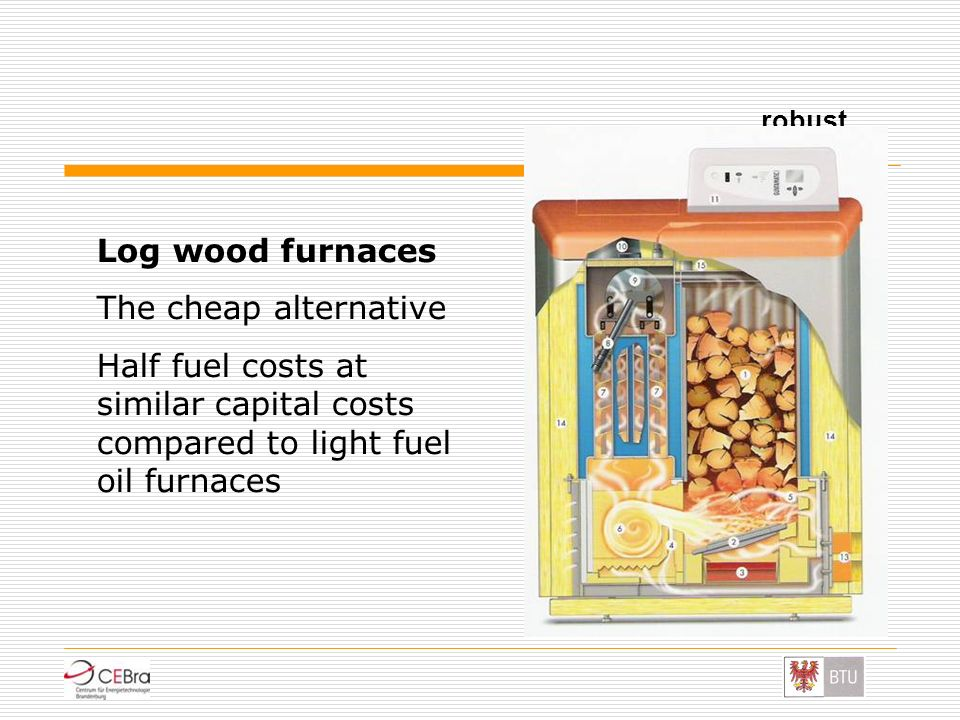 robust Log wood furnaces The cheap alternative Half fuel costs at similar capital costs compared to light fuel oil furnaces