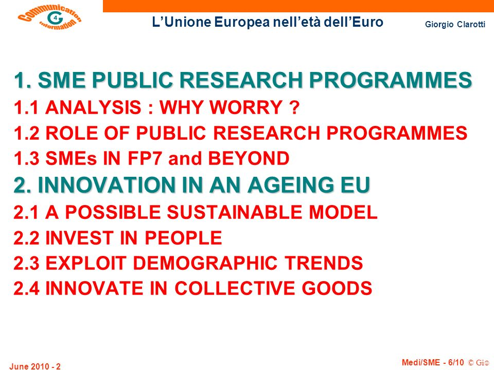 LUnione Europea nelletà dellEuro Giorgio Clarotti Medi/SME - 6/10 © Gi June 2010 - 13 Economic and Technological Intelligence Economic and Technological Intelligence (FP5 + FP6) Final proposal, one of the following categories: CooperativeResearch(CRAFT) Collective Research Integrated Project Project Direct proposal submission Submission of a proposal OtherInstruments SME Network of SME National Contact Points Information & assistance Network of Excellence SME SPECIFIC MEASURES Support Knowledge Analysis Exploratory Awards Exploratory Awards (FP3 to FP5) Help find partners
