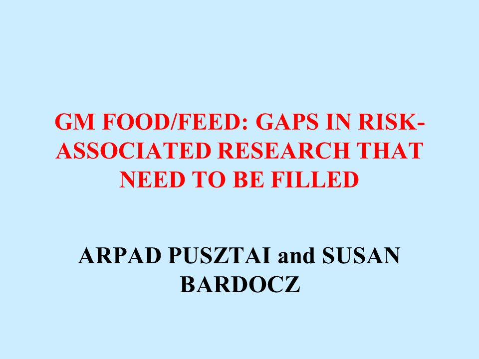 GM FOOD/FEED: GAPS IN RISK- ASSOCIATED RESEARCH THAT NEED TO BE FILLED ARPAD PUSZTAI and SUSAN BARDOCZ