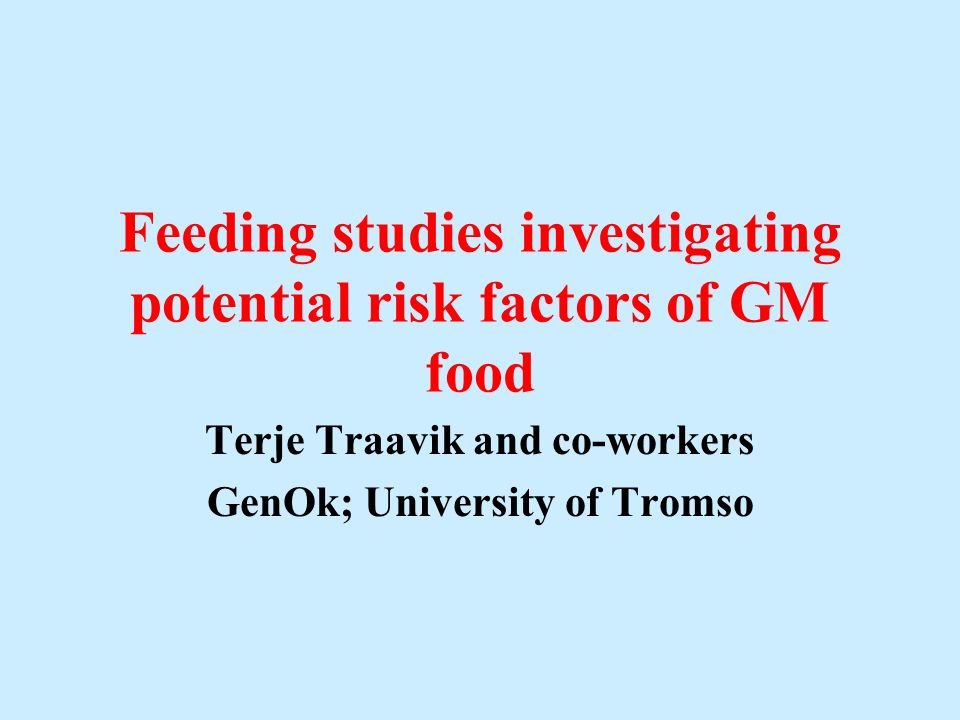 Feeding studies investigating potential risk factors of GM food Terje Traavik and co-workers GenOk; University of Tromso