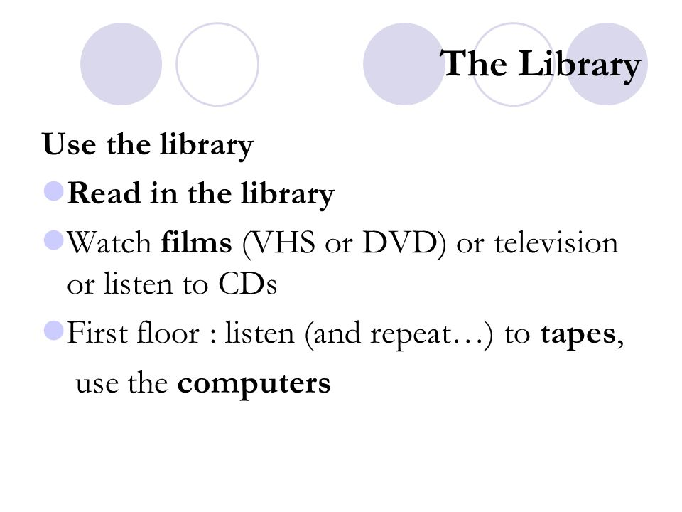 The Library Use the library Read in the library Watch films (VHS or DVD) or television or listen to CDs First floor : listen (and repeat…) to tapes, u