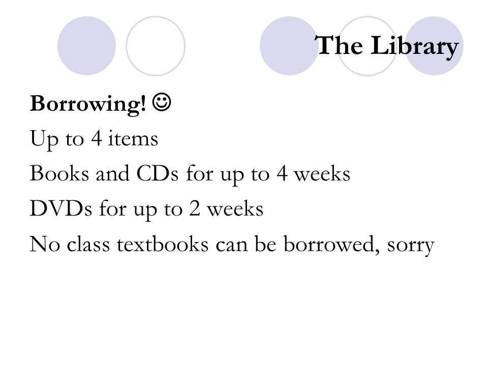 The Library Borrowing! Up to 4 items Books and CDs for up to 4 weeks DVDs for up to 2 weeks No class textbooks can be borrowed, sorry