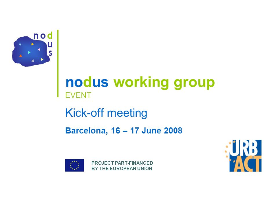 PROJECT PART-FINANCED BY THE EUROPEAN UNION nodus working group EVENT Kick-off meeting Barcelona, 16 – 17 June 2008