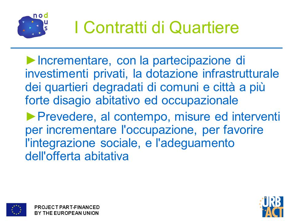 PROJECT PART-FINANCED BY THE EUROPEAN UNION I Contratti di Quartiere Incrementare, con la partecipazione di investimenti privati, la dotazione infrast