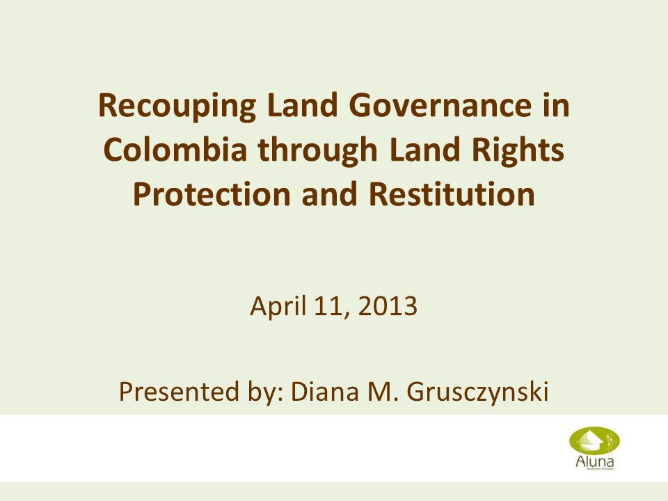 Recouping Land Governance in Colombia through Land Rights Protection and Restitution April 11, 2013 Presented by: Diana M. Grusczynski Diana Grusczyns