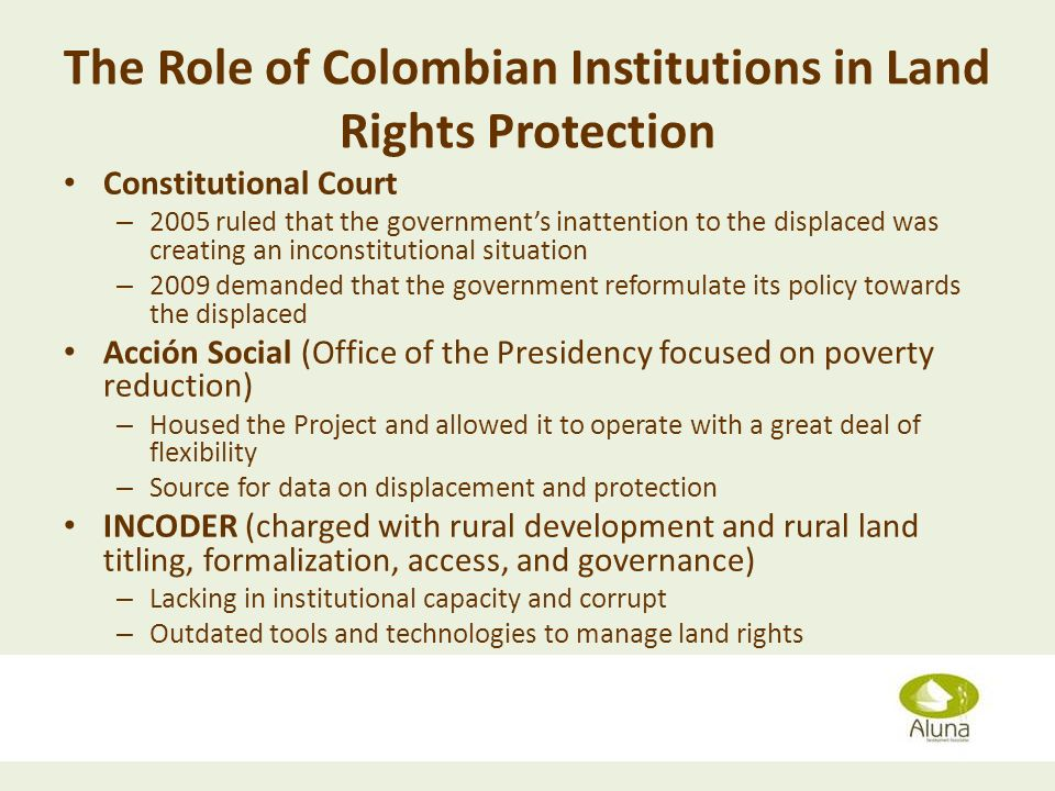 The Role of Colombian Institutions in Land Rights Protection Constitutional Court – 2005 ruled that the governments inattention to the displaced was creating an inconstitutional situation – 2009 demanded that the government reformulate its policy towards the displaced Acción Social (Office of the Presidency focused on poverty reduction) – Housed the Project and allowed it to operate with a great deal of flexibility – Source for data on displacement and protection INCODER (charged with rural development and rural land titling, formalization, access, and governance) – Lacking in institutional capacity and corrupt – Outdated tools and technologies to manage land rights Diana Grusczynski April 11, 2013