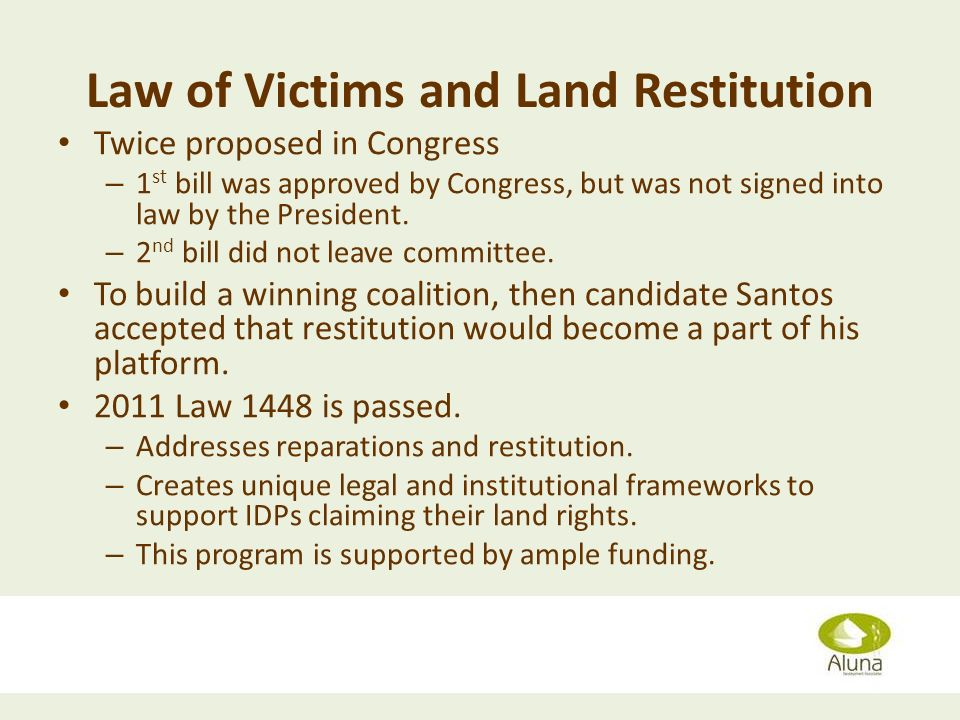 Law of Victims and Land Restitution Twice proposed in Congress – 1 st bill was approved by Congress, but was not signed into law by the President. – 2