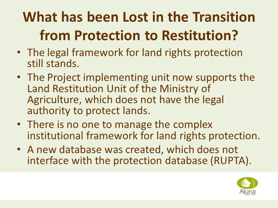 What has been Lost in the Transition from Protection to Restitution? The legal framework for land rights protection still stands. The Project implemen