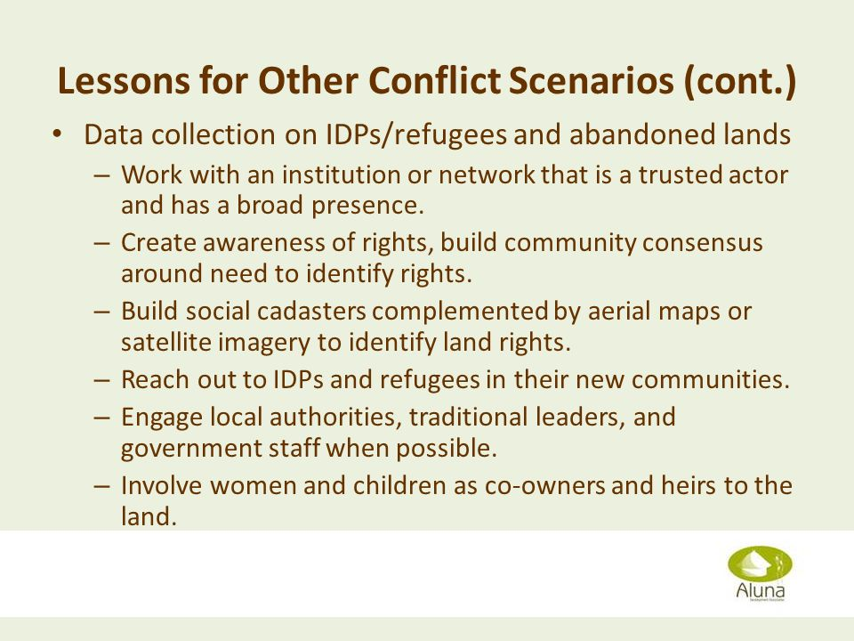 Lessons for Other Conflict Scenarios (cont.) Data collection on IDPs/refugees and abandoned lands – Work with an institution or network that is a trusted actor and has a broad presence.