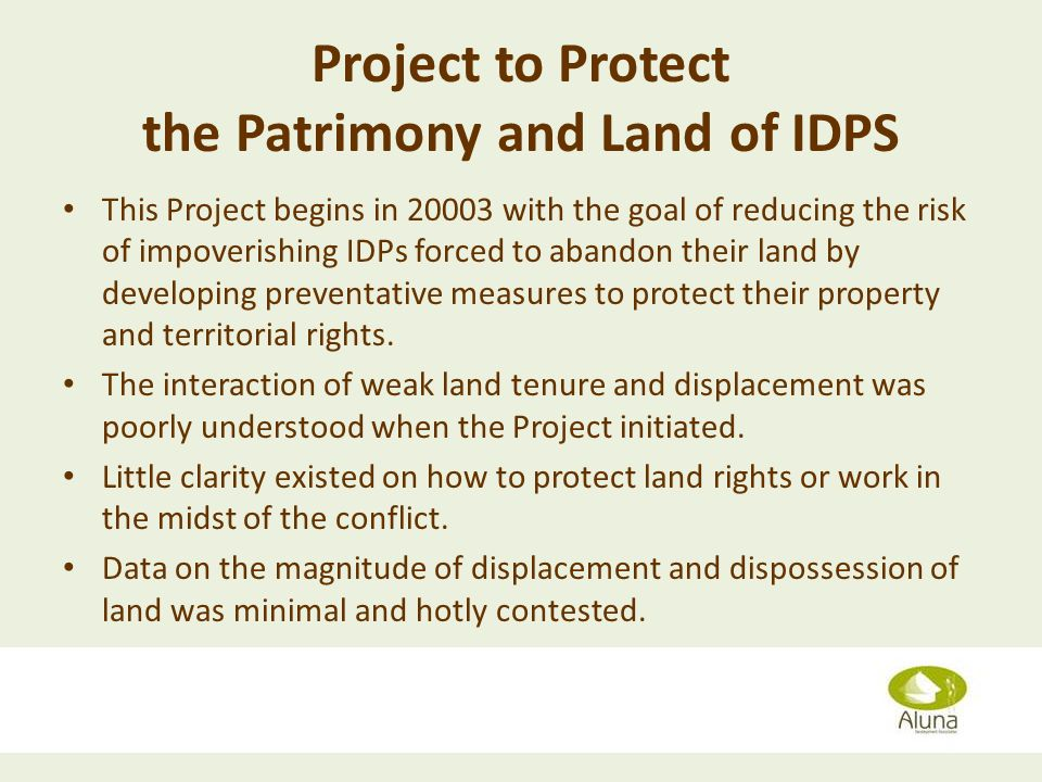 Project to Protect the Patrimony and Land of IDPS This Project begins in with the goal of reducing the risk of impoverishing IDPs forced to abandon their land by developing preventative measures to protect their property and territorial rights.