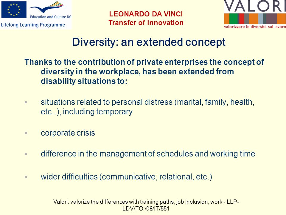 Diversity: an extended concept Thanks to the contribution of private enterprises the concept of diversity in the workplace, has been extended from disability situations to: situations related to personal distress (marital, family, health, etc..), including temporary corporate crisis difference in the management of schedules and working time wider difficulties (communicative, relational, etc.) Valori: valorize the differences with training paths, job inclusion, work - LLP- LDV/TOI/08/IT/551 LEONARDO DA VINCI Transfer of innovation