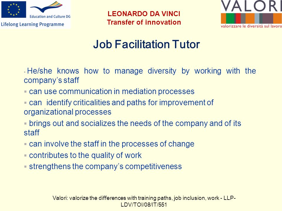 Job Facilitation Tutor He/she knows how to manage diversity by working with the companys staff can use communication in mediation processes can identify criticalities and paths for improvement of organizational processes brings out and socializes the needs of the company and of its staff can involve the staff in the processes of change contributes to the quality of work strengthens the companys competitiveness Valori: valorize the differences with training paths, job inclusion, work - LLP- LDV/TOI/08/IT/551 LEONARDO DA VINCI Transfer of innovation