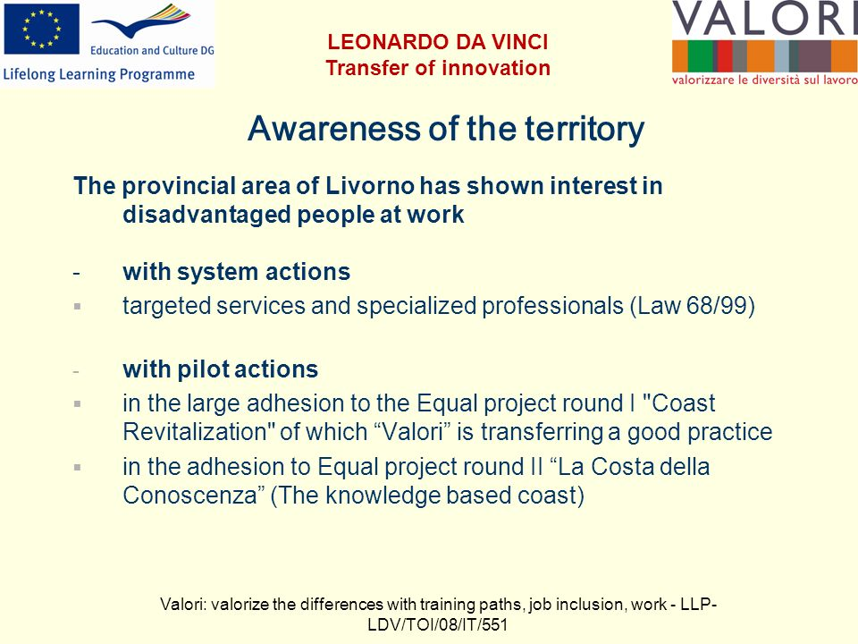 Awareness of the territory The provincial area of Livorno has shown interest in disadvantaged people at work -with system actions targeted services and specialized professionals (Law 68/99) - with pilot actions in the large adhesion to the Equal project round I Coast Revitalization of which Valori is transferring a good practice in the adhesion to Equal project round II La Costa della Conoscenza (The knowledge based coast) Valori: valorize the differences with training paths, job inclusion, work - LLP- LDV/TOI/08/IT/551 LEONARDO DA VINCI Transfer of innovation