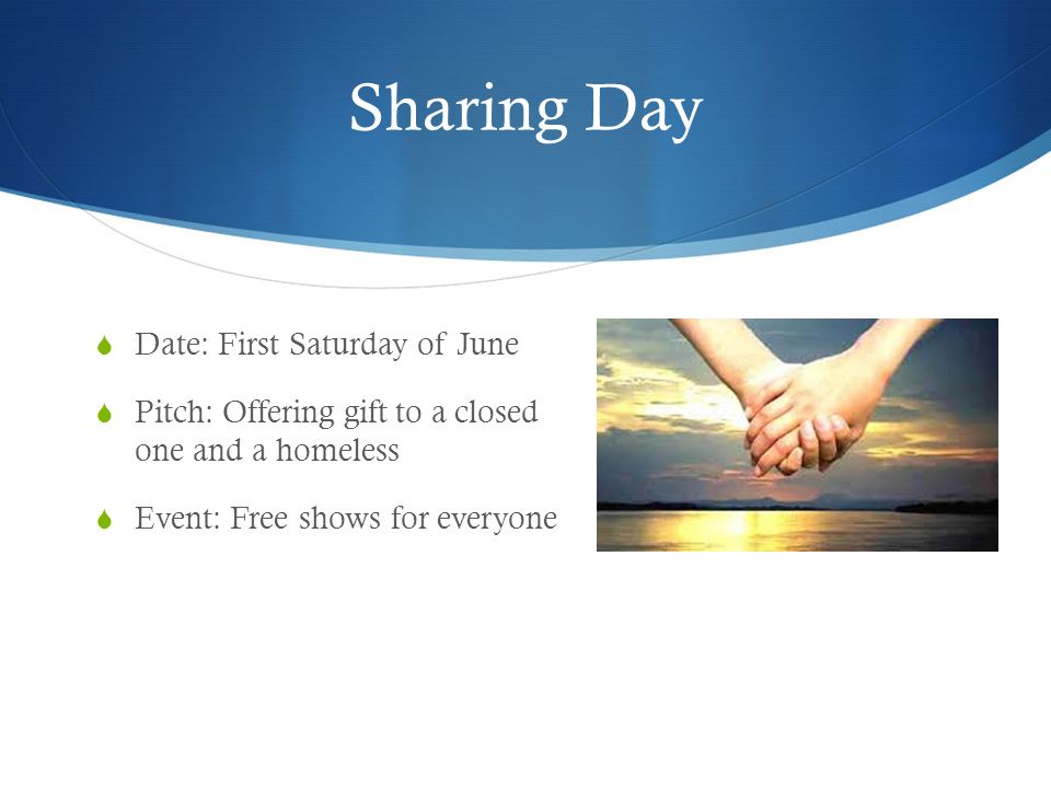 Sharing Day Date: First Saturday of June Pitch: Offering gift to a closed one and a homeless Event: Free shows for everyone
