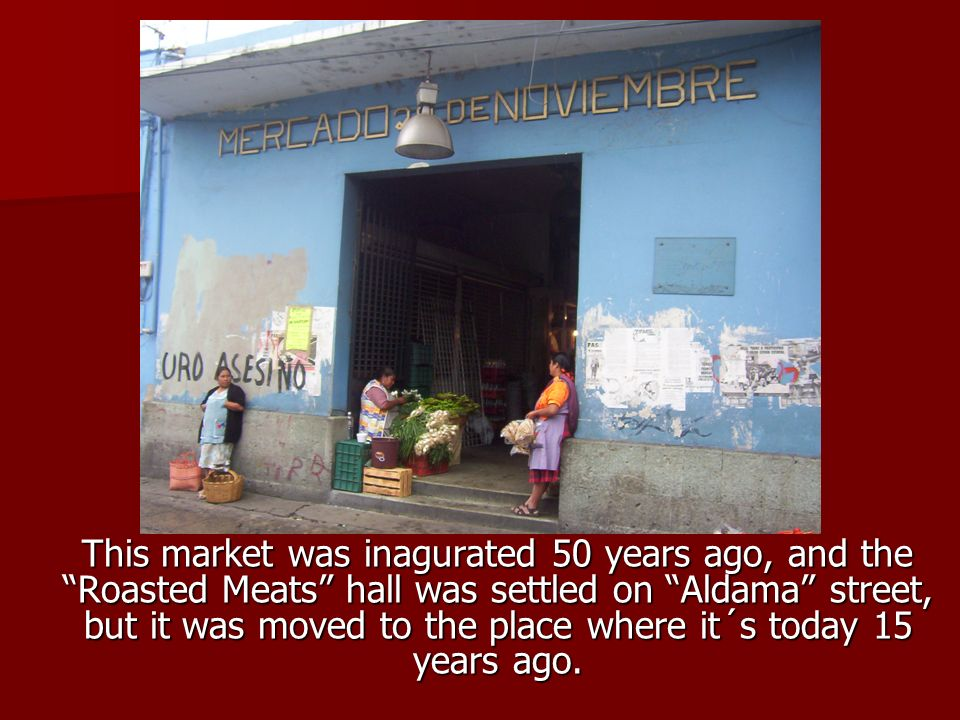 This market was inagurated 50 years ago, and the Roasted Meats hall was settled on Aldama street, but it was moved to the place where it´s today 15 years ago.