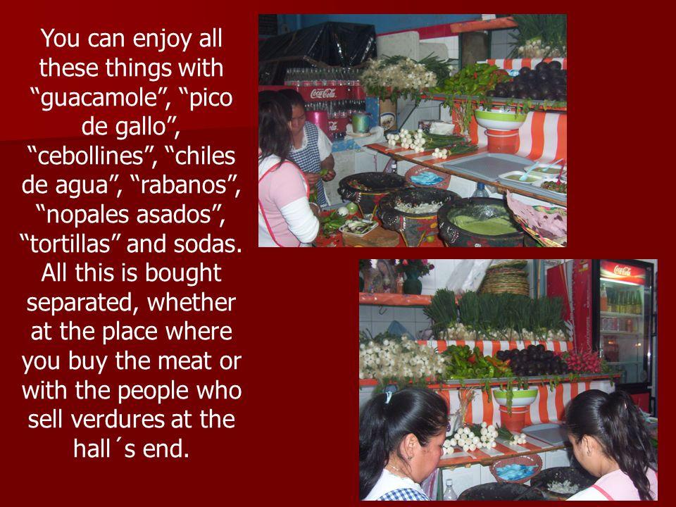 You can enjoy all these things with guacamole, pico de gallo, cebollines, chiles de agua, rabanos, nopales asados, tortillas and sodas. All this is bo