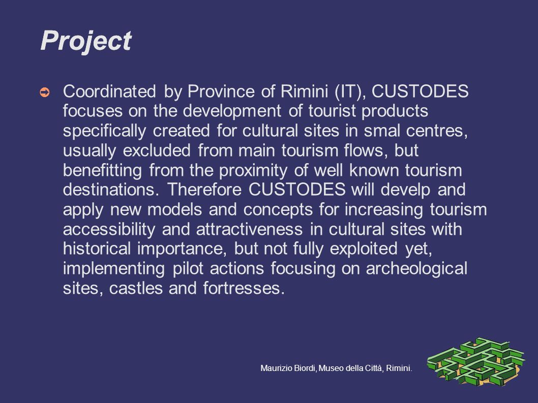 Coordinated by Province of Rimini (IT), CUSTODES focuses on the development of tourist products specifically created for cultural sites in smal centres, usually excluded from main tourism flows, but benefitting from the proximity of well known tourism destinations.