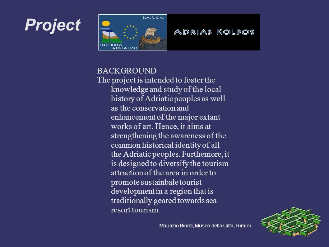 BACKGROUND The project is intended to foster the knowledge and study of the local history of Adriatic peoples as well as the conservation and enhancement of the major extant works of art.
