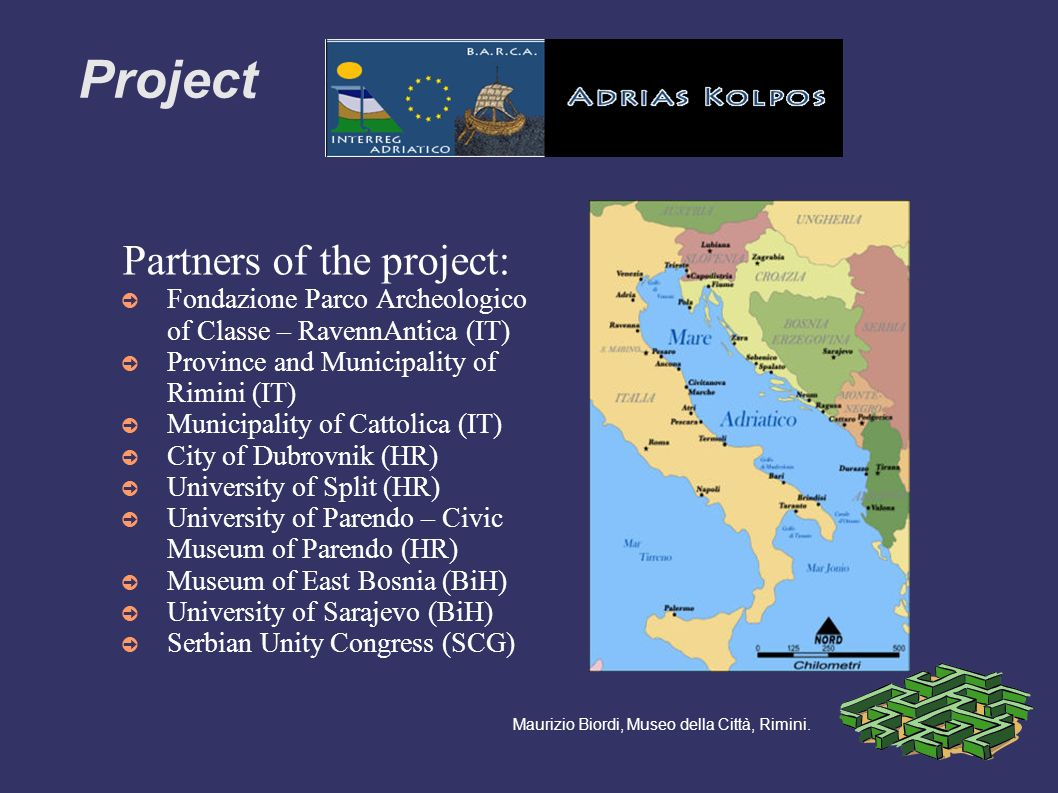 Partners of the project: Fondazione Parco Archeologico of Classe – RavennAntica (IT) Province and Municipality of Rimini (IT) Municipality of Cattolica (IT) City of Dubrovnik (HR) University of Split (HR) University of Parendo – Civic Museum of Parendo (HR) Museum of East Bosnia (BiH) University of Sarajevo (BiH) Serbian Unity Congress (SCG) Maurizio Biordi, Museo della Città, Rimini.