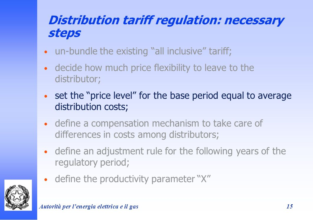 Autorità per lenergia elettrica e il gas 15 Distribution tariff regulation: necessary steps un-bundle the existing all inclusive tariff; decide how much price flexibility to leave to the distributor; set the price level for the base period equal to average distribution costs; define a compensation mechanism to take care of differences in costs among distributors; define an adjustment rule for the following years of the regulatory period; define the productivity parameter X
