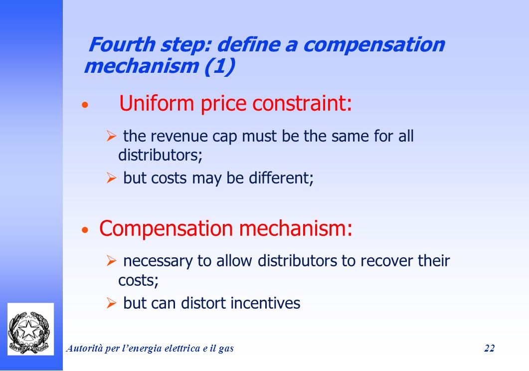 Autorità per lenergia elettrica e il gas 22 Fourth step: define a compensation mechanism (1) Uniform price constraint: the revenue cap must be the same for all distributors; but costs may be different; Compensation mechanism: necessary to allow distributors to recover their costs; but can distort incentives