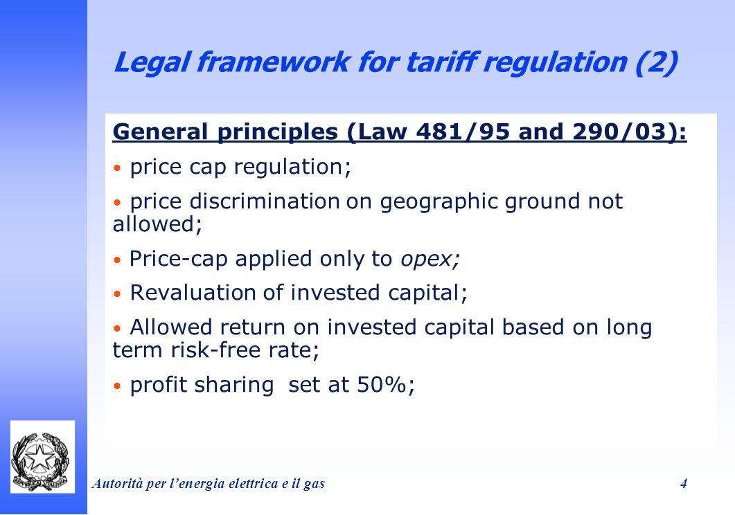 Autorità per lenergia elettrica e il gas 4 Legal framework for tariff regulation (2) General principles (Law 481/95 and 290/03): price cap regulation; price discrimination on geographic ground not allowed; Price-cap applied only to opex; Revaluation of invested capital; Allowed return on invested capital based on long term risk-free rate; profit sharing set at 50%;