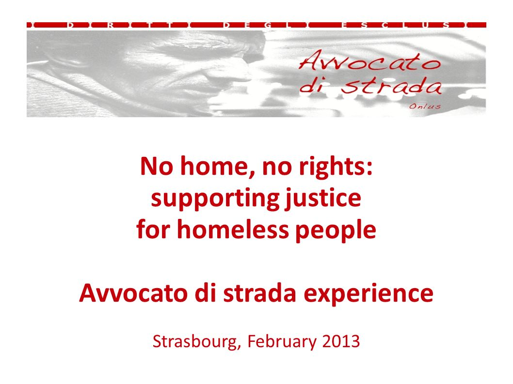 No home, no rights: supporting justice for homeless people Avvocato di strada experience Strasbourg, February 2013
