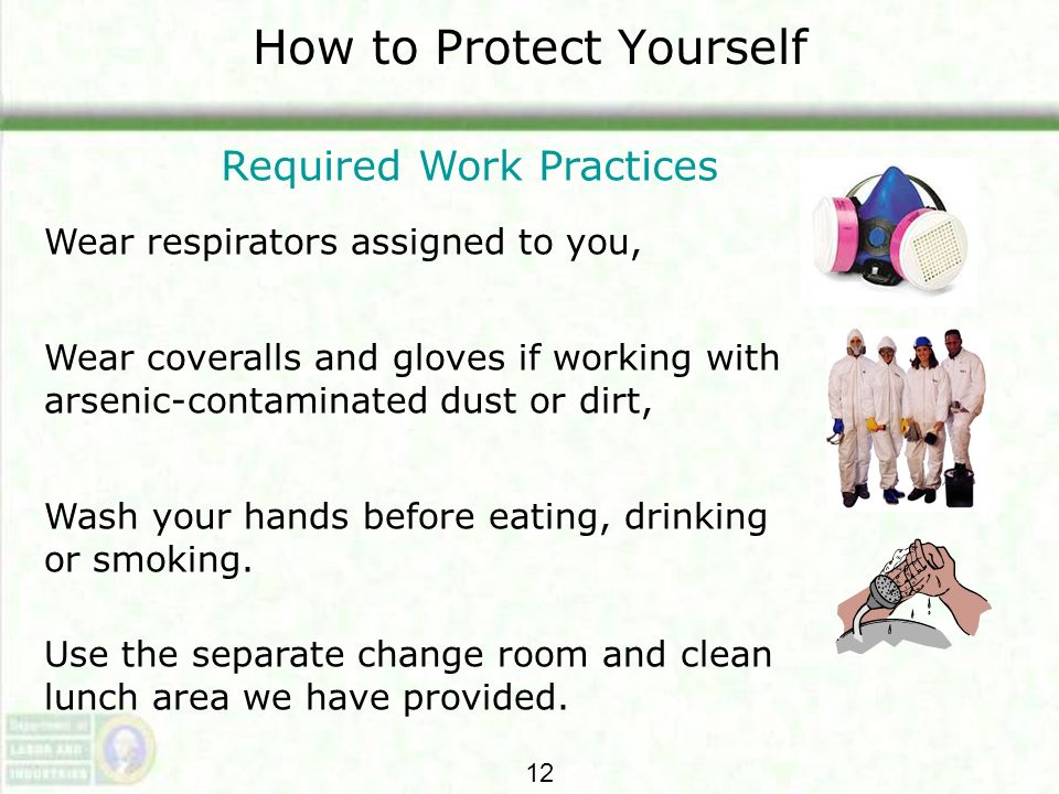 How to Protect Yourself Required Work Practices Wear respirators assigned to you, Wear coveralls and gloves if working with arsenic-contaminated dust