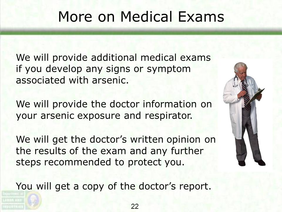 More on Medical Exams We will provide additional medical exams if you develop any signs or symptom associated with arsenic. We will provide the doctor