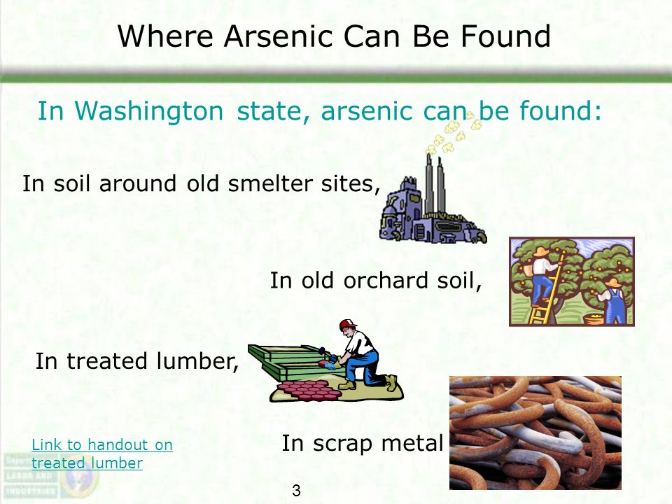 Where Arsenic Can Be Found In soil around old smelter sites, In old orchard soil, In treated lumber, In scrap metal In Washington state, arsenic can b