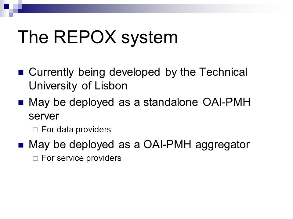 The REPOX system Currently being developed by the Technical University of Lisbon May be deployed as a standalone OAI-PMH server For data providers May