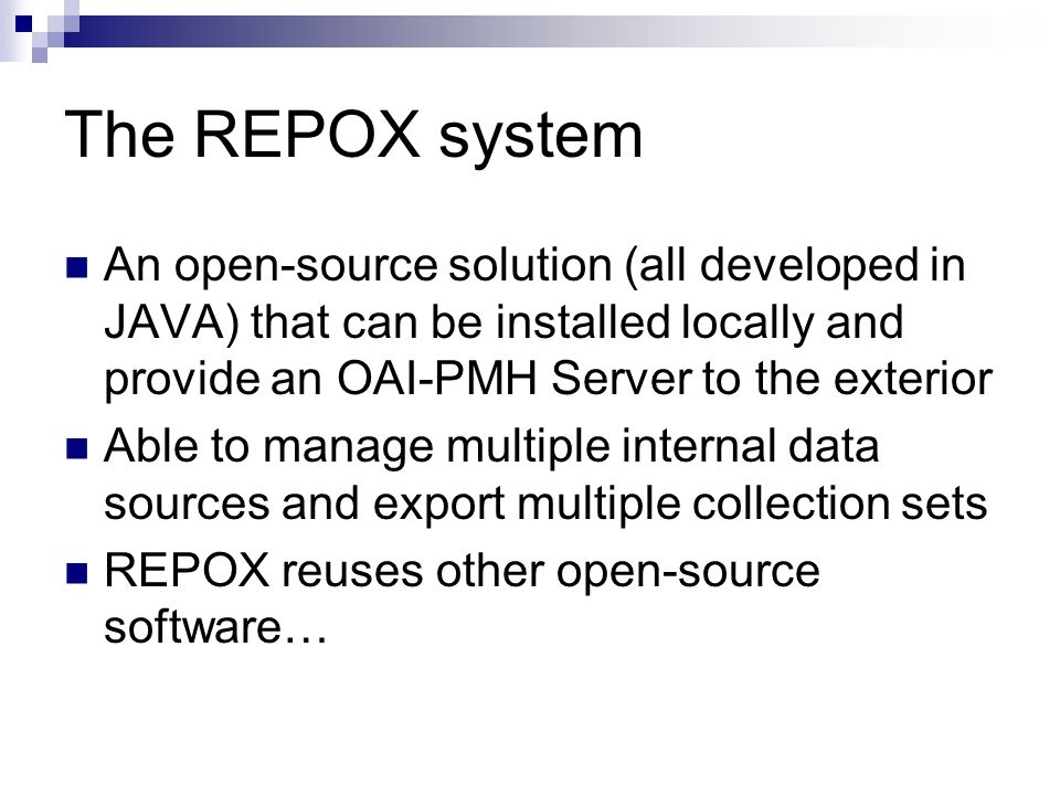The REPOX system An open-source solution (all developed in JAVA) that can be installed locally and provide an OAI-PMH Server to the exterior Able to m