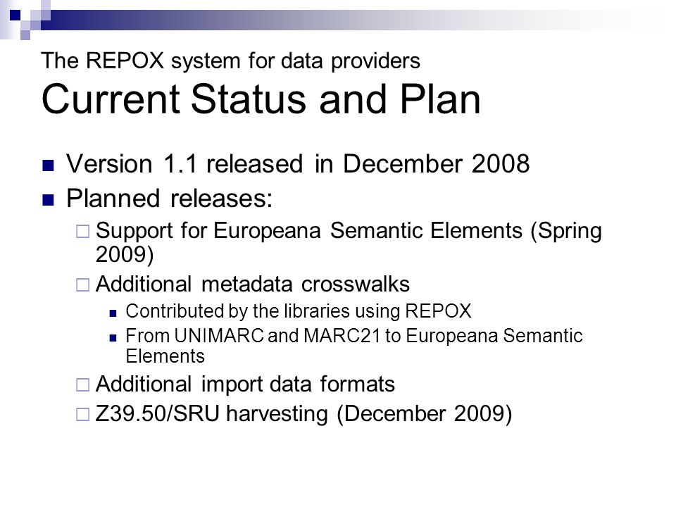 The REPOX system for data providers Current Status and Plan Version 1.1 released in December 2008 Planned releases: Support for Europeana Semantic Ele